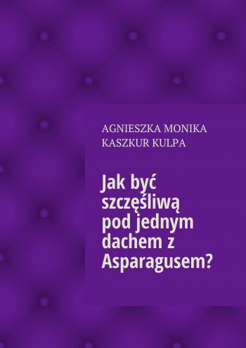 Jak być szczęśliwą podjednym dachem z Asparagusem?