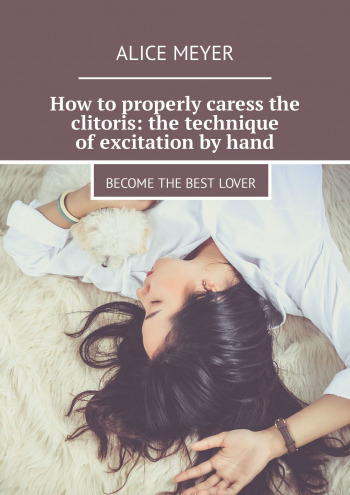 How to properly caress the clitoris: the technique of excitation by hand