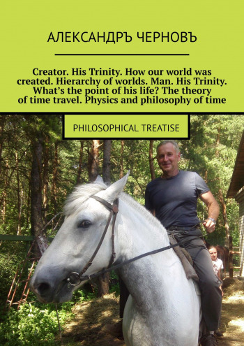 Creator. His Trinity. How our world was created. Hierarchy ofworlds. Man. His Trinity. What's the point ofhis life? The theory oftime travel. Physics and philosophy oftime